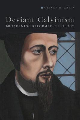 deviant_calvinism_broadening_reformed_theology_by_oliver_crisp_1451487592